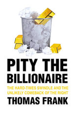 Pity the Billionaire : The Hard-Times Swindle and the Unlikely Comeback of the Right - Thomas Frank