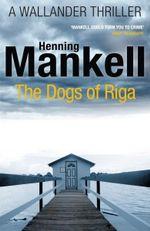 The Dogs of Riga : Kurt Wallander - Henning Mankell