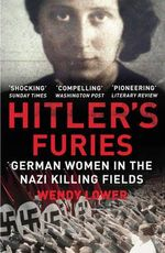Hitler's Furies : German Women in the Nazi Killing Fields - Wendy Lower