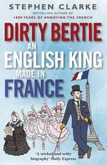 Dirty Bertie : an English King Made in France - Stephen Clarke