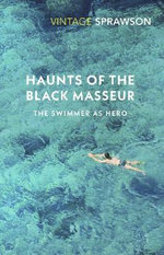 Haunts of the Black Masseur : The Swimmer as Hero - Charles Sprawson