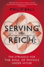 Serving the Reich : The Struggle for the Soul of Physics Under Hitler - Philip Ball