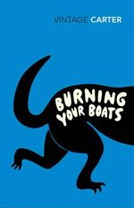 Burning Your Boats : Collected Short Stories - Angela Carter