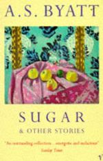 Sugar and Other Stories - A. S. Byatt