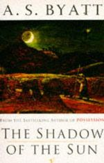 The Shadow of the Sun : A Novel - A. S. Byatt