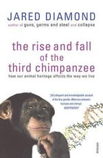 The Rise and Fall of the Third Chimpanzee :  How Our Animal Heritage Affects the Way We Live - Jared M. Diamond
