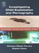 Investigating Child Exploitation and Pornography : The Internet, Law and Forensic Science - Monique Ferraro