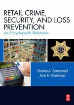 Retail Crime, Security, and Loss Prevention : An Encyclopedic Reference - Charles A. Sennewald
