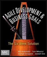 Agile Development and Business Goals : The Six Week Solution - Bill Holtsnider