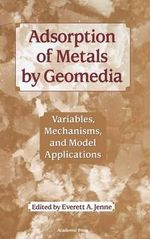 Adsorption of Metals by Geomedia : Variables, Mechanisms, and Model Applications