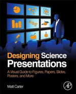 Designing Science Presentations : A Visual Guide to Figures, Papers, Slides, Posters, and More - Matt Carter