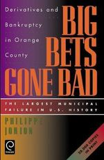 Big Bets Gone Bad : Derivatives and Bankruptcy in Orange County. The Largest Municipal Failure in U.S. History - Philippe Jorion