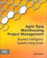 Agile Data Warehousing Project Management : Business Intelligence Systems Using Scrum - Ralph Hughes