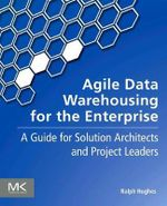 Agile Data Warehousing for the Enterprise : A Guide for Solution Architects and Project Leaders - Ralph Hughes