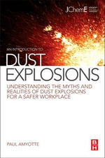An Introduction to Dust Explosions : Understanding the Myths and Realities of Dust Explosions for a Safer Workplace - Paul Amyotte
