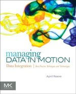 Managing Data in Motion : Data Integration Best Practice Techniques and Technologies - April Reeve