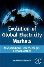 Evolution of Global Electricity Markets : New Paradigms, New Challenges, New Approaches - Fereidoon P. Sioshansi