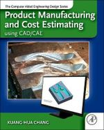 Product Manufacturing and Cost Estimating Using CAD/CAE : The Computer Aided Engineering Design Series - Kuang-Hua Chang