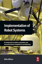 Implementation of Robot Systems : An introduction to robotics, automation, and successful systems integration in manufacturing - Mike Wilson