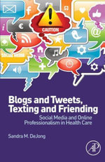 Blogs and Tweets, Texting and Friending : Social Media and Online Professionalism in Health Care - Sandra M. DeJong