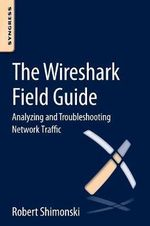 The Wireshark Field Guide : Analyzing and Troubleshooting Network Traffic - Robert Shimonski