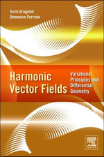 Harmonic Vector Fields : Variational Principles and Differential Geometry - Sorin Dragomir