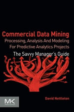 Commercial Data Mining : Processing, Analysis and Modeling for Predictive Analytics Projects - David Nettleton