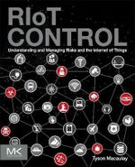 Riot Control : Understanding and Managing Risks and the Internet of Things - Tyson Macaulay