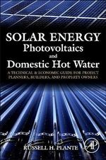 Solar Energy, Photovoltaics, and Domestic Hot Water : A Technical and Economic Guide for Project Planners, Builders, and Property Owners - Russell H. Plante