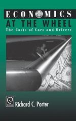 Economics at the Wheel : The Costs of Cars and Drivers - Richard C. Porter