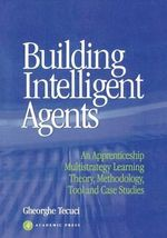 Building Intelligent Agents : An Apprenticeship Multistrategy Learning Theory, Methodology, Tool and Case Studies - Gheorghe Tecuci