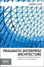 Pragmatic Enterprise Architecture : Strategies to Transform Information Systems in the Era of Big Data - James Luisi