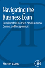 Navigating the Business Loan : Guidelines for Financiers, Small-Business Owners, and Entrepreneurs - Morton Glantz