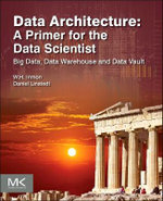 Data Architecture: A Primer for the Data Scientist : Big Data, Data Warehouse and Data Vault - William H. Inmon