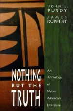Nothing but the Truth : An Anthology of Native American Literature - John Lloyd Purdy