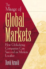 The Mirage of Global Markets : How Globalizing Companies Can Succeed Asmarkets Localize - David Arnold