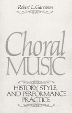 Choral Music : History, Style and Performance Practice - Robert L. Garretson