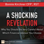 A Shocking Revelation : Why You Should Be Very Careful About Which Financial Advisor You Choose - Mst Bonnie Kirchner Cfp