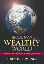 Brave New Wealthy World : Winning the Struggle for Global Prosperity - John C. Edmunds