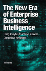 The New Era of Enterprise Business Intelligence : Using Analytics to Achieve a Global Competitive Advantage - Mike Biere