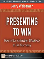 Presenting to Win : How to Use Animation Effectively to Tell Your Story - Jerry Weissman