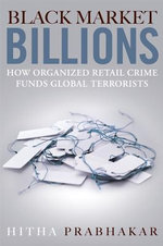 Black Market Billions : How Organized Retail Crime Funds Global Terrorists - Hitha Prabhakar