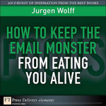 How to Keep the Email Monster from Eating You Alive - Wolff Jurgen