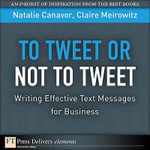 To Tweet or Not to Tweet : Writing Effective Text Messages for Business - Natalie Canavor