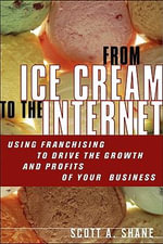 From Ice Cream to the Internet : Using Franchising to Drive the Growth and Profits of Your Company - Scott Andrew Shane
