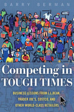 Competing in Tough Times : Business Lessons from L.L.Bean, Trader Joe's, Costco, and Other World-Class Retailers - Barry Berman