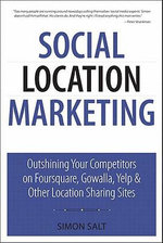 Social Location Marketing : Outshining Your Competitors on Foursquare, Gowalla, Yelp & Other Location Sharing Sites - Simon Salt