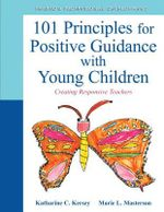 The 101 Principles for Positive Guidance with Young Children : Creating Responsive Teachers - Katharine C. Kersey