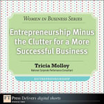 Entrepreneurship Minus the Clutter for a More Successful Business - Tricia Molloy