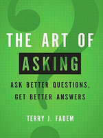 The Art of Asking : Ask Better Questions, Get Better Answers - Terry J. Fadem
